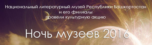 Национальный литературный музей Республики Башкортостан и его филиалы провели культурную акцию «Ночь музеев – 2016»